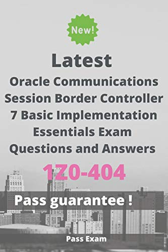 Latest Oracle Communications Session Border Controller 7 Basic Implementation Essentials Exam 1Z0-404 Questions and Answers: Guide for Real Exam