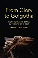 From Glory to Golgotha: Controversial Issues in the Life of Christ