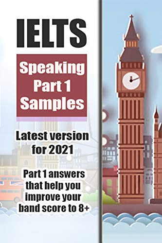IELTS SPEAKING PART 1 SAMPLES - LATEST VERSION FOR 2021 - Part 1 answers that you improve your band score to 8+ (English Edition)