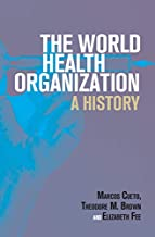 The World Health Organization: A History (Global Health Histories)