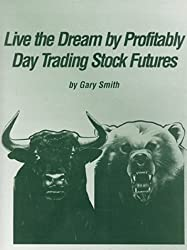 Live the Dream by Profitably Day Trading Stock Futures by Gary Smith