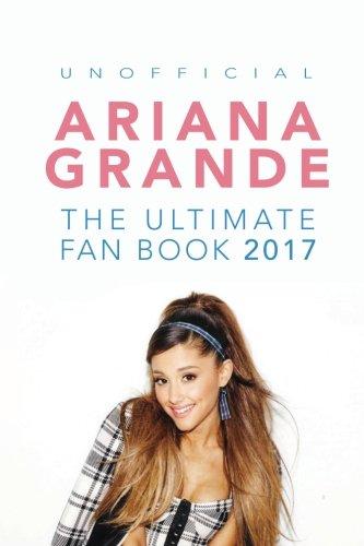 Ariana Grande: The Ultimate Ariana Grande Fan Book 2017/18: Ariana Grande Facts, Quiz, Photos and BONUS Wordsearch Puzzle (Ariana Grande Fan Books, Band 1)