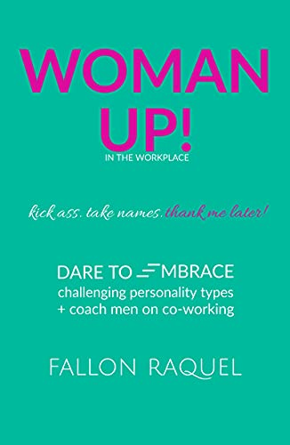 WOMAN UP! in the workplace. kick ass. take names. thank me later!: Dare to embrace challenging personality types + coach men on co-working