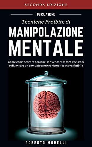 PERSUASIONE: Tecniche Proibite di Manipolazione Mentale - come convincere le persone, influenzare le loro decisioni e diventare un comunicatore carismatico ... (Comunicazione Efficace Vol. 1)