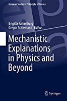 Mechanistic Explanations in Physics and Beyond (European Studies in Philosophy of Science (11))