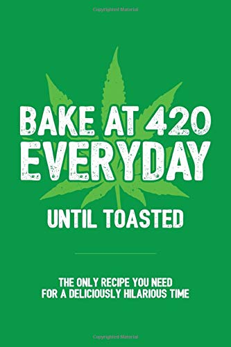 Bake At 420 Everyday Until Toasted: The Only Recipe You Need for A Deliciously Hilarious Time: Blank Lined Journal / Notebook