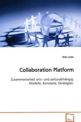 Collaboration Platform: Zuammenarbeit orts- und zeitunabhängig. Modelle,Konzepte, Strategien.