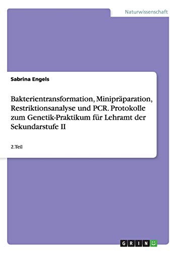 Bakterientransformation, Minipräparation, Restriktionsanalyse und PCR. Protokolle zum Genetik-Praktikum für Lehramt der Sekundarstufe II: 2.Teil