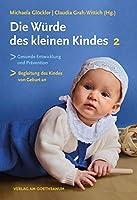 Die Wuerde des kleinen Kindes: Gesunde Entwicklung und Praevention |Die Begleitung des Kindes von Geburt an | Band 2