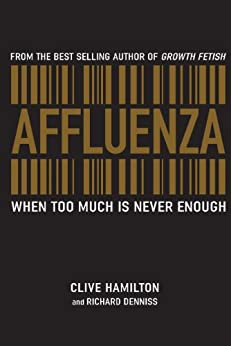 Affluenza: When too much is never enough by [Clive Hamilton, Richard Denniss]