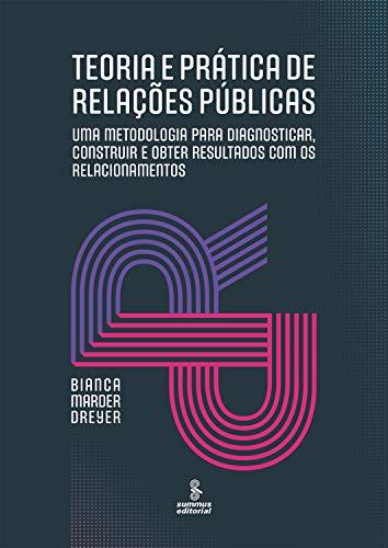 Teoria e prática de relações públicas: Uma metodologia para diagnosticar, construir e obter resultados com os relacionamentos
