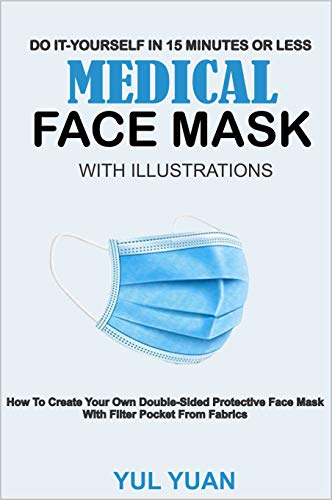 DO- IT-YOURSELF IN 15 MINUTES OR LESS MEDICAL FACE MASK WITH ILLUSTRATIONS: How To Create Your Own Double-Sided Protective Face Mask With Filter Pocket From Fabrics (English Edition)