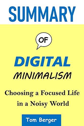 SUMMARY OF DIGITAL MINIMALISM: Choosing a Focused Life in a Noisy World