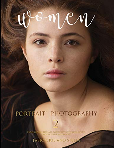 WOMEN PORTRAIT PHOTOGRAPHY 2: Professional Fine Art Portraits, Mastering Light, Model Poses amd Mood (Portraits Photography)