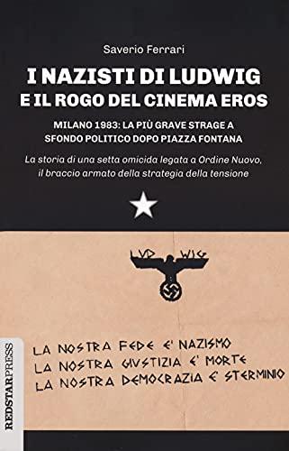 I nazisti di Ludwig e il rogo del Cinema Eros. Milano 1983: la più grave strage a sfondo politico dopo Piazza Fontana