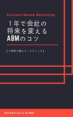Account Based Marketing: 1年で会社の将来を変えるABMのコツ (1時間で読むマーケティング)