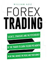 Forex Trading: Secrets, Strategies and the Psychology of the Trader to Earn $10,000 per Month in No Time, Manage the RiskS and Your Money