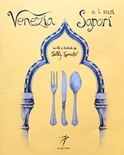 Venezia e i suoi sapori. Storia, ricette tradizioni, luoghi, curiosità e segreti della cucina veneziana di ieri e di oggi