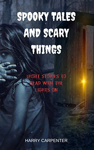 Spooky Tales and Scary Things: Short Stories To Read With The Lights On