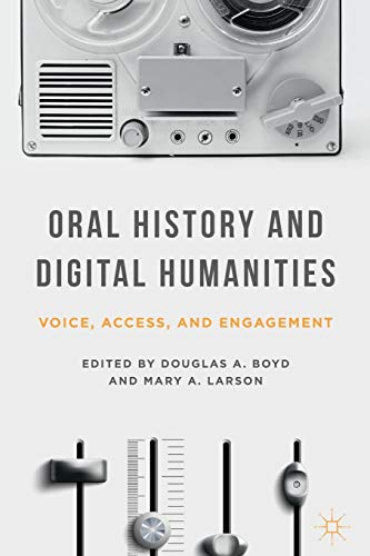 Download Oral History and Digital Humanities: Voice, Access, and Engagement (Palgrave Studies in Oral History) 1137322012