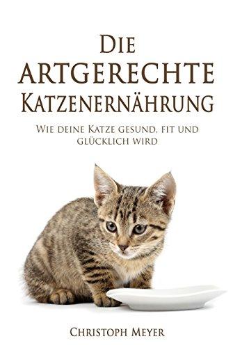 Die artgerechte Katzenernährung: Wie deine Katze gesund, fit und glücklich wird (Katzen trainieren 5)