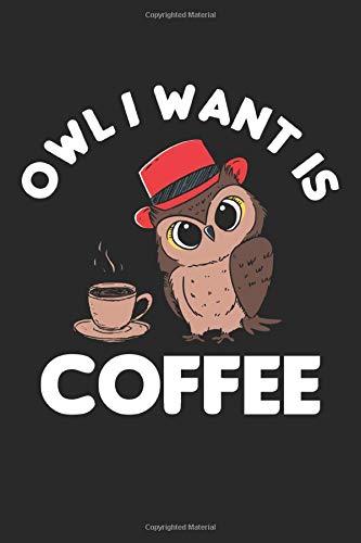 Owl I want is Coffee: Süßer Kaffee will Kaffeebüro lustige Mitarbeiterin Notizbuch DIN A5 120 Seiten für Notizen, Zeichnungen, Formeln   Organizer Schreibheft Planer Tagebuch