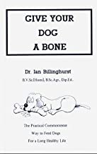Give Your Dog a Bone: The Practical Commonsense Way to Feed Dogs for a Long Healthy Life