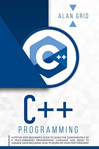 C++ Programming: A Step-By-Step Beginner's Guide to Learn the Fundamentals of a Multi-Paradigm Programming Language and Begin to Manage Data Including ... Work on Your First Program (Computer Science)