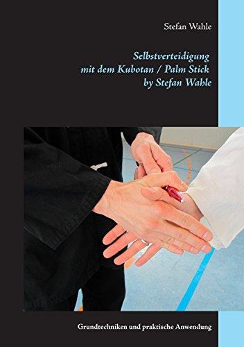 Selbstverteidigung mit dem Kubotan / Palm Stick by Stefan Wahle: Grundtechniken und praktische Anwendung