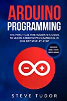 Arduino Programming for Intermediates: The Practical Intermediate's Guide to Learn Arduino Programming in One Day Step-By-Step (#2020 Updated Version - Effective Computer Languages)