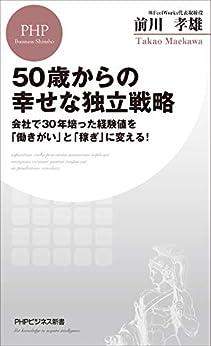 [前川 孝雄]の50歳からの幸せな独立戦略 会社で30年培った経験値を「働きがい」と「稼ぎ」に変える! (PHPビジネス新書)