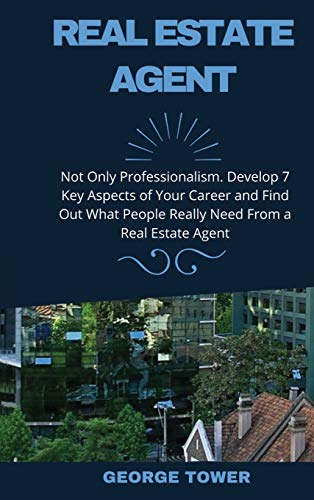 Real Estate Investing Books! - Real Estate Agent: Not Only Professionalism. Develop 7 Key Aspects of Your Career and Find Out What People Really Need From a Real Estate Agent