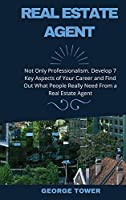 Real Estate Agent: Not Only Professionalism. Develop 7 Key Aspects of Your Career and Find Out What People Really Need From a Real Estate Agent