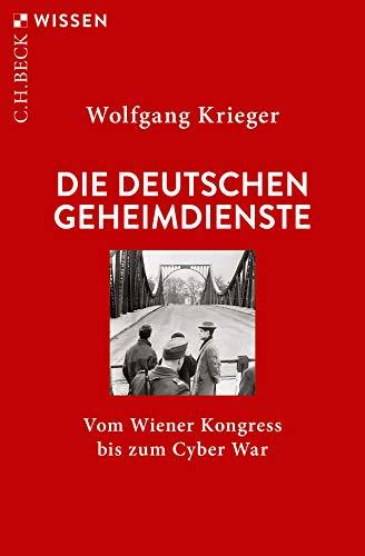 Die deutschen Geheimdienste: Vom Wiener Kongress bis zum Cyber War (Beck'sche Reihe)