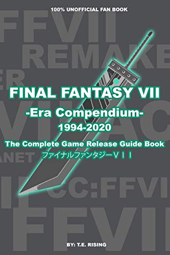 FINAL FANTASY VII: Era Compendium - The Complete Final Fantasy 7 Game Release Guide Book | Go Behind the Creation of FFVII to FFVII Remake - 100% Unofficial (English Edition)