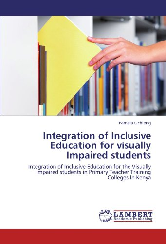 Integration of Inclusive Education for visually Impaired students: Integration of Inclusive Education for the Visually Impaired students in Primary Teacher Training Colleges In Kenya