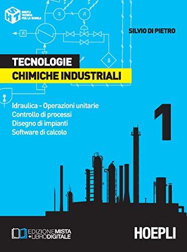 Tecnologie chimiche industriali. Per gli Ist. Tecnici e per gli Ist. Professionali. Idraulica. Operazioni unitarie. Controllo di processi. Disegno di impianti. Software di calcolo (Vol. 1)