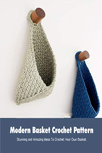 Modern Basket Crochet Pattern: Stunning and Amazing Ideas To Crochet Your Own Basket: Crochet Basket for Beginners (English Edition)
