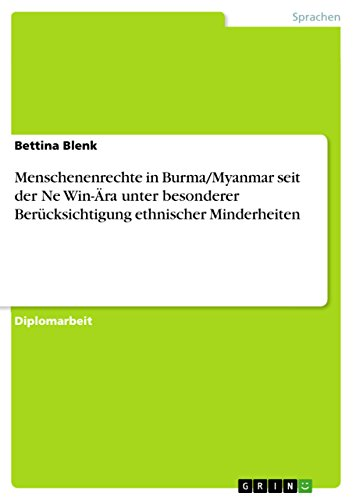 Menschenenrechte in Burma/Myanmar seit der Ne Win-Ära unter besonderer Berücksichtigung ethnischer Minderheiten (German Edition)