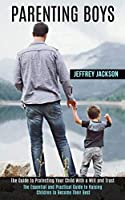 Parenting Boys: The Guide to Protecting Your Child With a Will and Trust (The Essential and Practical Guide to Raising Children to Become Their Best)