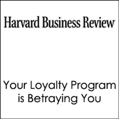 Your Loyalty Program is Betraying You (Harvard Business Review) audiobook cover art