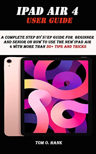IPAD AIR 4 USER GUIDE: A complete step by step guide for Beginner and senior on how to use the new ipad air 4 with more than 30+ tips and tricks