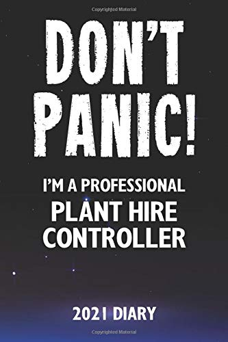Don't Panic! I'm A Professional Plant Hire Controller - 2021 Diary: A funny work planner gift for a hard working Plant Hire Controller