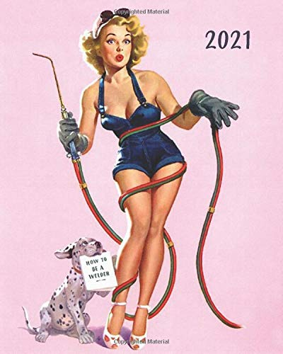 2021: How To Be A Welder: 1950's Pin Up Girl Art: Weekly-Monthly-Yearly Calendar Planner Diary Appointment Desk Notebook Organizer: January 1st 2021 - December 31st 2021