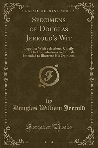 Specimens of Douglas Jerrold's Wit: Together With Selections, Chiefly From His Contributions to Journals, Intended to Illustrate His Opinions (Classic Reprint)
