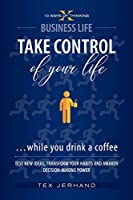 TAKE CONTROL of your life ...while you drink a coffee: Test New Ideas, Transform Your Habits and Awaken Decision-Making Power (10 Ways of Thinking)