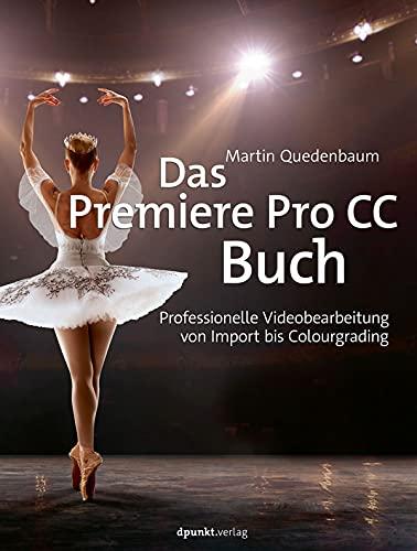 Das Premiere-Pro CC-Buch: Professionelle Videobearbeitung von Import bis Colourgrading