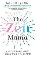 The Zen Mama: Your guilt-free guide to raising brave, kind children