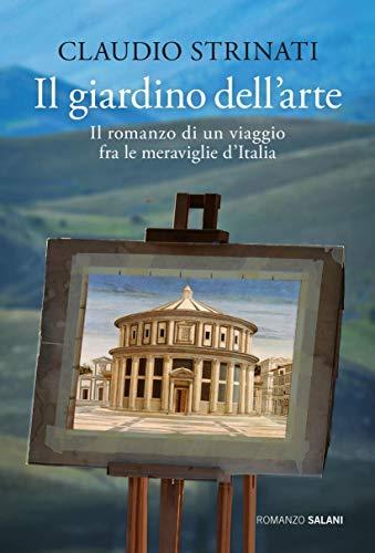 Il giardino dell'arte: Il romanzo di un viaggio fra le meraviglie d'Italia