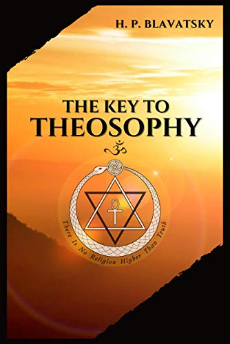 The Key to THEOSOPHY: Being a clear exposition, in the form of question and answer, of the Ethics, Science, and Philosophy, for the study of which the ... theosophical terms. (English Edition)